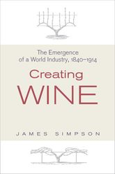 Creating WineThe Emergence of a World Industry, 1840-1914