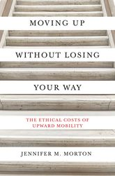 Moving Up without Losing Your WayThe Ethical Costs of Upward Mobility