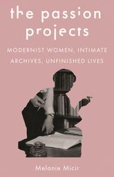 The Passion ProjectsModernist Women, Intimate Archives, Unfinished Lives