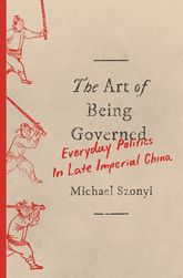 The Art of Being GovernedEveryday Politics in Late Imperial China